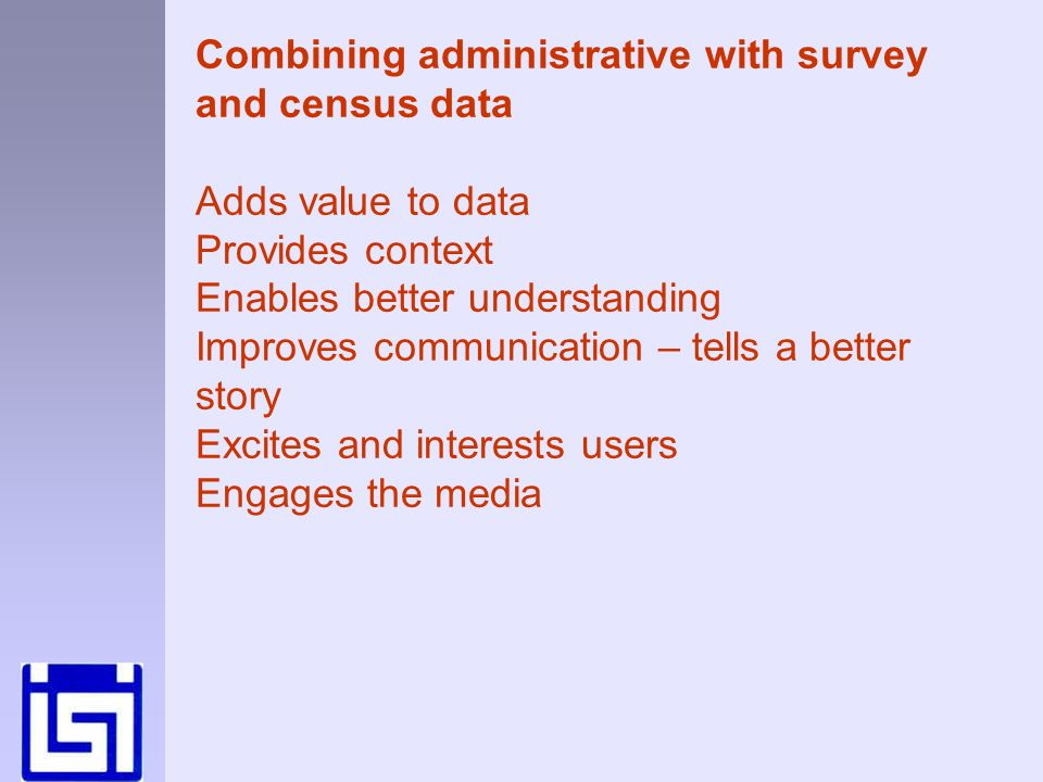 Combining administrative with survey and census data Adds value to data Provides context Enables better understanding Improves communication – tells a better story Excites and interests users Engages the media