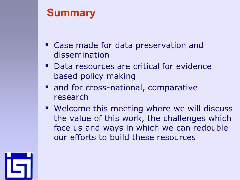 Summary Case made for data preservation and dissemination Data resources are critical for evidence based policy making and for cross-national, comparative research Welcome this meeting where we will discuss the value of this work, the challenges which face us and ways in which we can redouble our efforts to build these resources
