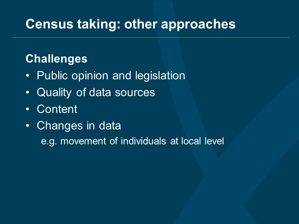 Census taking: other approaches Challenges Public opinion and legislation Quality of data sources Content Changes in data e.g.