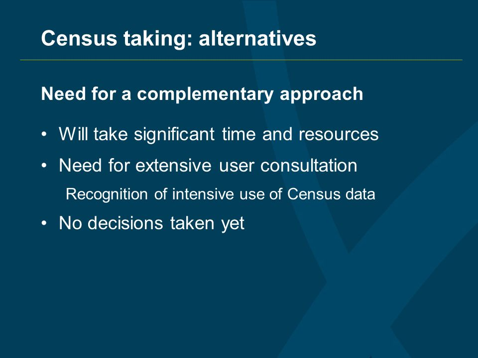 Census taking: alternatives Need for a complementary approach Will take significant time and resources Need for extensive user consultation Recognition of intensive use of Census data No decisions taken yet