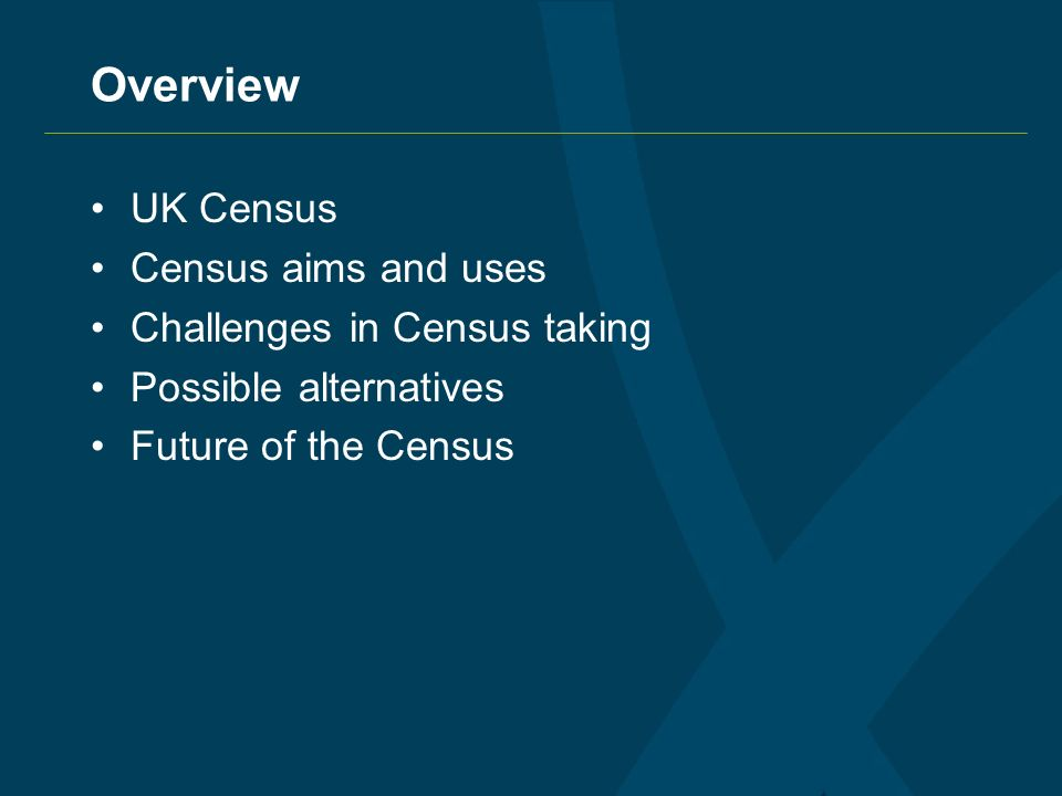 Overview UK Census Census aims and uses Challenges in Census taking Possible alternatives Future of the Census