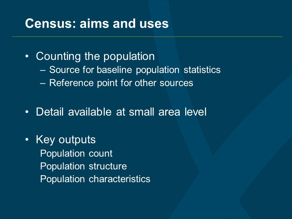 Census: aims and uses Counting the population –Source for baseline population statistics –Reference point for other sources Detail available at small area level Key outputs Population count Population structure Population characteristics