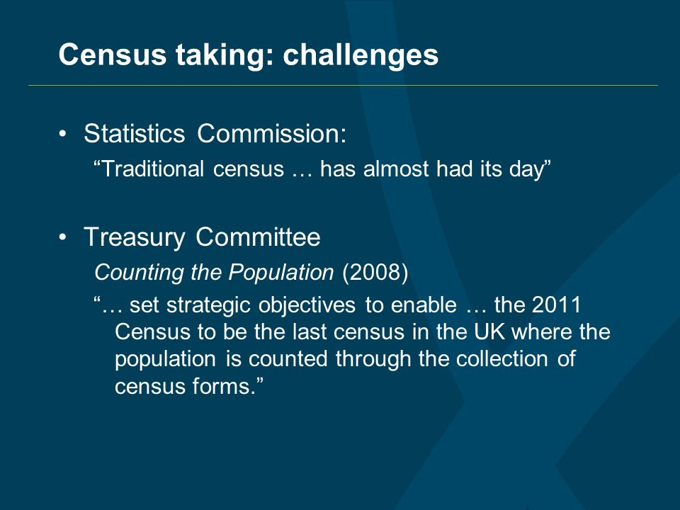 Census taking: challenges Statistics Commission: Traditional census … has almost had its day Treasury Committee Counting the Population (2008) … set strategic objectives to enable … the 2011 Census to be the last census in the UK where the population is counted through the collection of census forms.