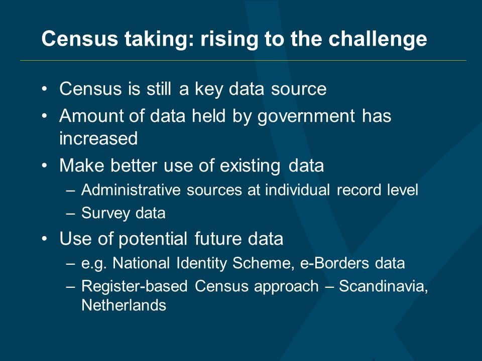 Census taking: rising to the challenge Census is still a key data source Amount of data held by government has increased Make better use of existing data –Administrative sources at individual record level –Survey data Use of potential future data –e.g.