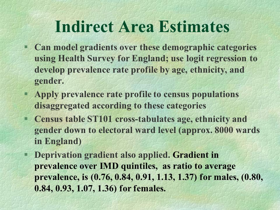 Indirect Area Estimates §Can model gradients over these demographic categories using Health Survey for England; use logit regression to develop preval