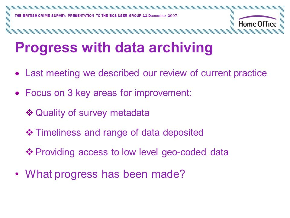 THE BRITISH CRIME SURVEY: PRESENTATION TO THE BCS USER GROUP 11 December 2007 Progress with data archiving Last meeting we described our review of current practice Focus on 3 key areas for improvement: Quality of survey metadata Timeliness and range of data deposited Providing access to low level geo-coded data What progress has been made