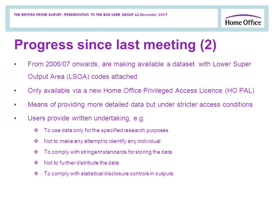 THE BRITISH CRIME SURVEY: PRESENTATION TO THE BCS USER GROUP 11 December 2007 Progress since last meeting (2) From 2006/07 onwards, are making available a dataset with Lower Super Output Area (LSOA) codes attached Only available via a new Home Office Privileged Access Licence (HO PAL) Means of providing more detailed data but under stricter access conditions Users provide written undertaking, e.g.