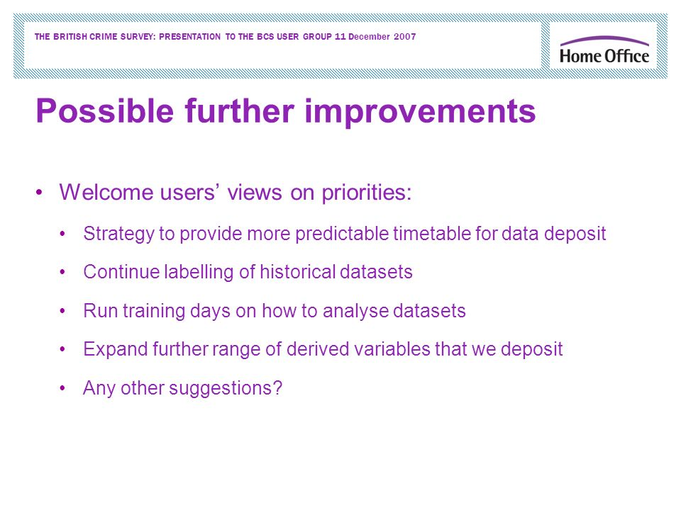 THE BRITISH CRIME SURVEY: PRESENTATION TO THE BCS USER GROUP 11 December 2007 Possible further improvements Welcome users views on priorities: Strategy to provide more predictable timetable for data deposit Continue labelling of historical datasets Run training days on how to analyse datasets Expand further range of derived variables that we deposit Any other suggestions