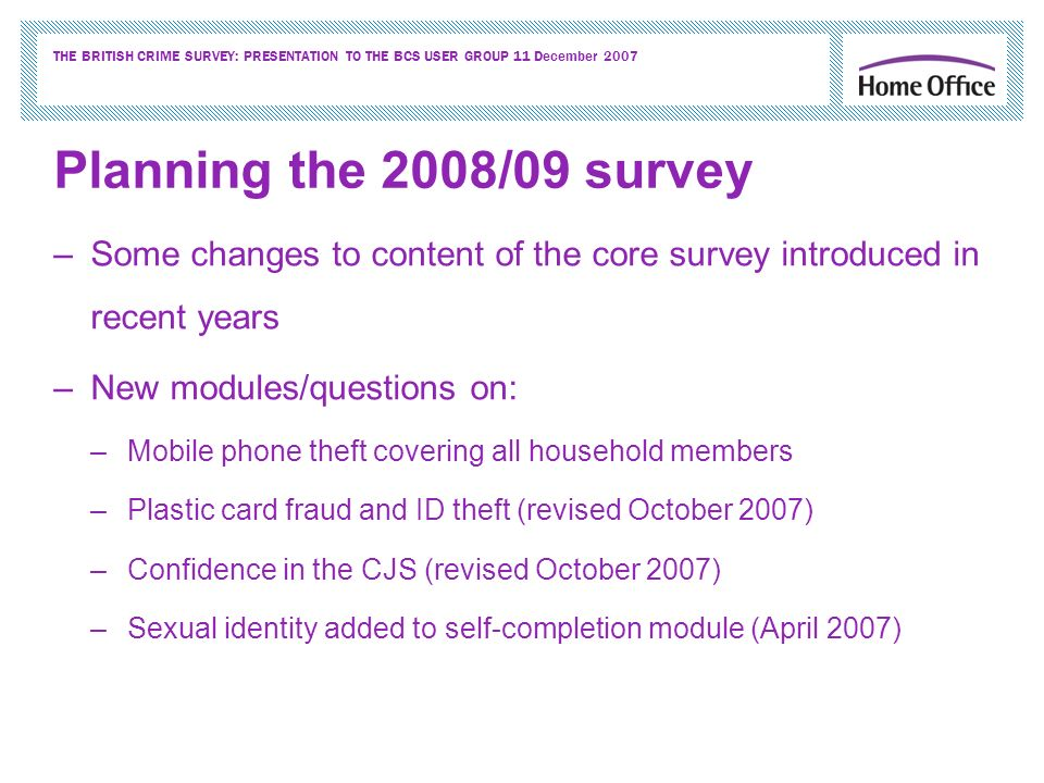 THE BRITISH CRIME SURVEY: PRESENTATION TO THE BCS USER GROUP 11 December 2007 Planning the 2008/09 survey –Some changes to content of the core survey introduced in recent years –New modules/questions on: –Mobile phone theft covering all household members –Plastic card fraud and ID theft (revised October 2007) –Confidence in the CJS (revised October 2007) –Sexual identity added to self-completion module (April 2007)