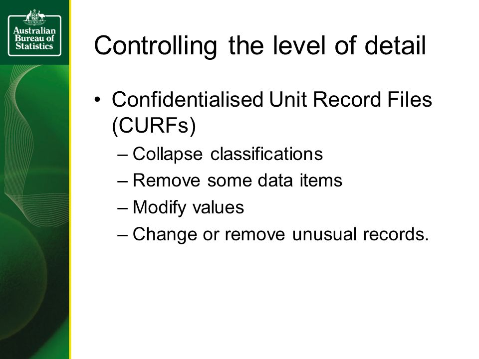 Controlling the level of detail Confidentialised Unit Record Files (CURFs) –Collapse classifications –Remove some data items –Modify values –Change or remove unusual records.