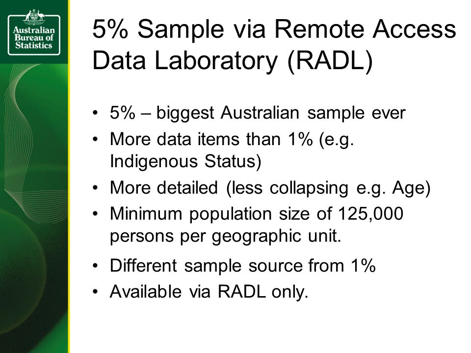 5% Sample via Remote Access Data Laboratory (RADL) 5% – biggest Australian sample ever More data items than 1% (e.g.