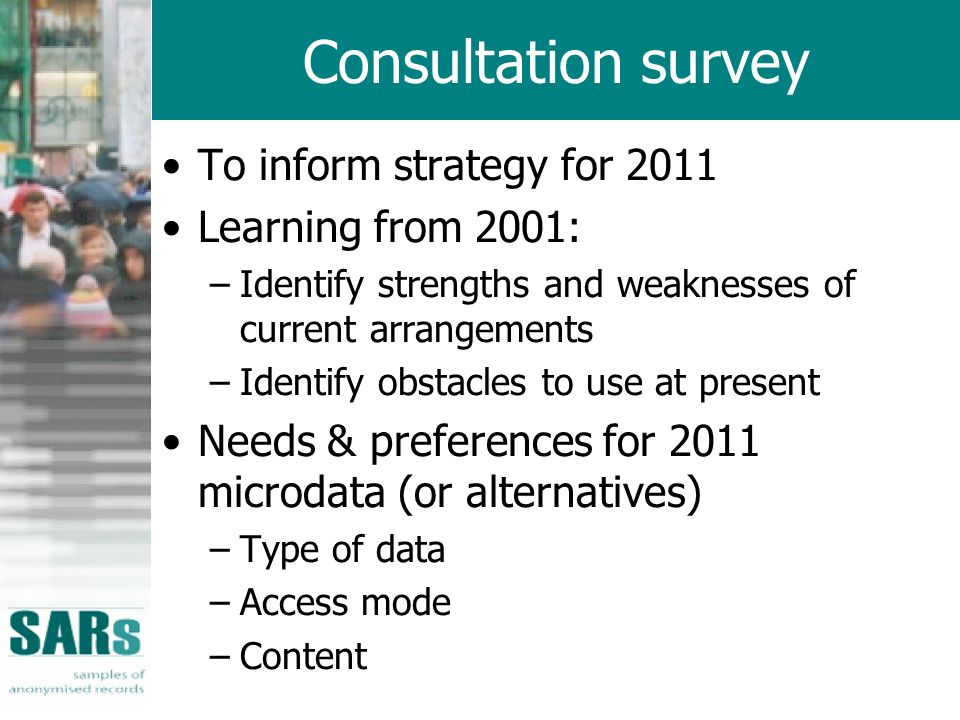 Consultation survey To inform strategy for 2011 Learning from 2001: –Identify strengths and weaknesses of current arrangements –Identify obstacles to use at present Needs & preferences for 2011 microdata (or alternatives) –Type of data –Access mode –Content