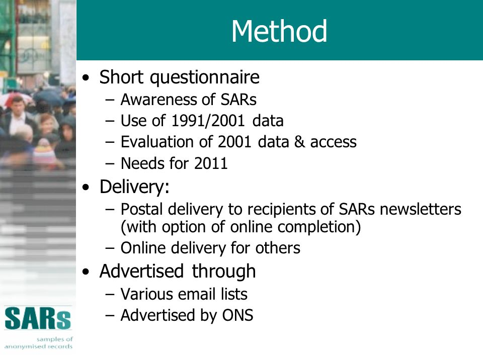 Method Short questionnaire –Awareness of SARs –Use of 1991/2001 data –Evaluation of 2001 data & access –Needs for 2011 Delivery: –Postal delivery to recipients of SARs newsletters (with option of online completion) –Online delivery for others Advertised through –Various email lists –Advertised by ONS