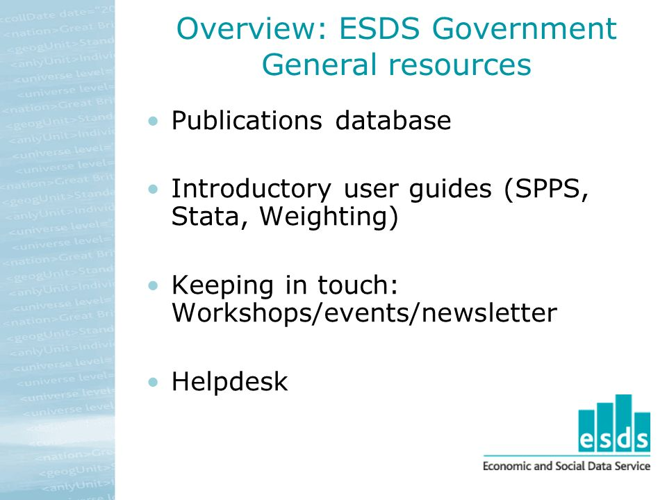 Overview: ESDS Government General resources Publications database Introductory user guides (SPPS, Stata, Weighting) Keeping in touch: Workshops/events/newsletter Helpdesk