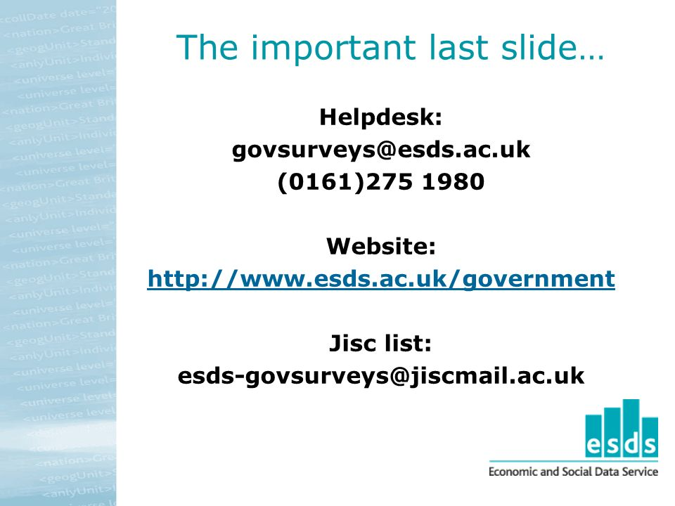 The important last slide… Helpdesk: govsurveys@esds.ac.uk (0161)275 1980 Website: http://www.esds.ac.uk/government Jisc list: esds-govsurveys@jiscmail