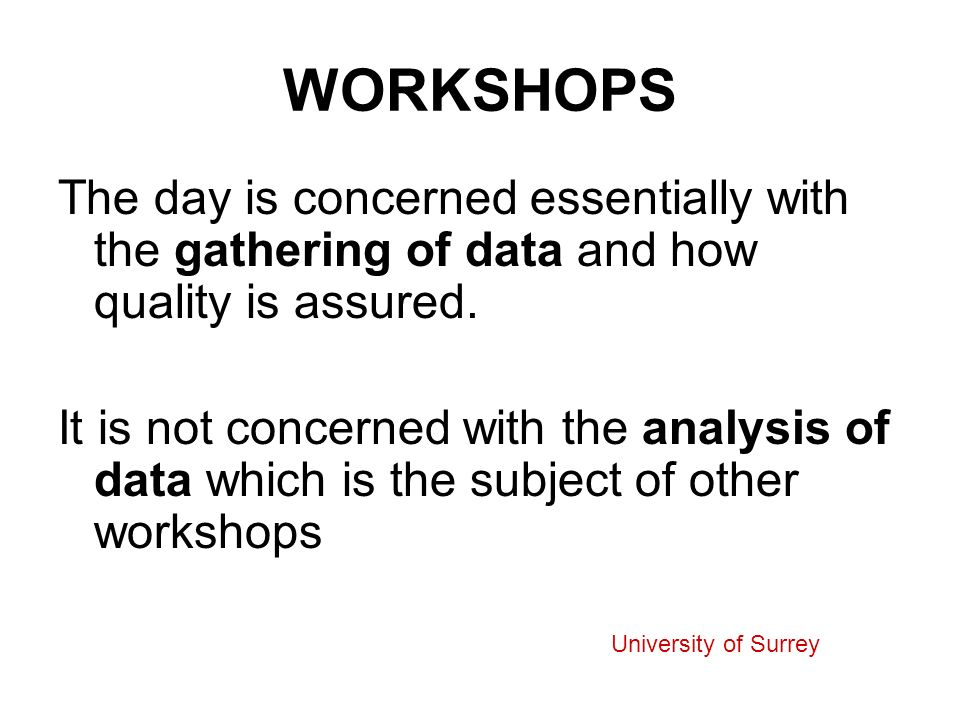 WORKSHOPS The day is concerned essentially with the gathering of data and how quality is assured. It is not concerned with the analysis of data which