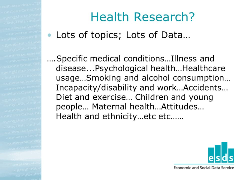 Health Research? Lots of topics; Lots of Data… ….Specific medical conditions…Illness and disease...Psychological health…Healthcare usage…Smoking and a