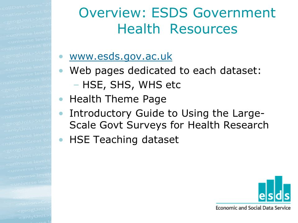 Overview: ESDS Government Health Resources www.esds.gov.ac.uk Web pages dedicated to each dataset: –HSE, SHS, WHS etc Health Theme Page Introductory Guide to Using the Large- Scale Govt Surveys for Health Research HSE Teaching dataset