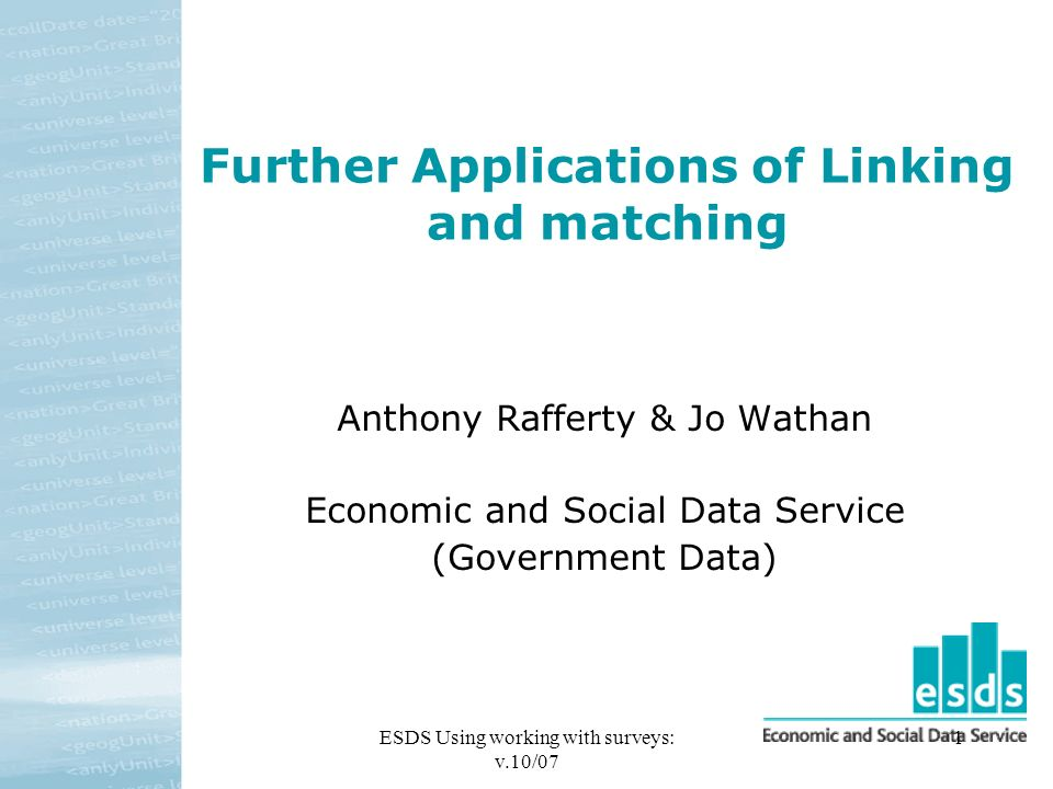 ESDS Using working with surveys: v.10/07 1 Further Applications of Linking and matching Anthony Rafferty & Jo Wathan Economic and Social Data Service (Government Data)