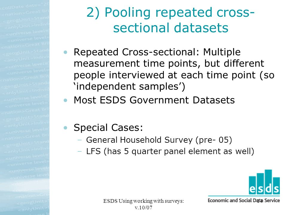 ESDS Using working with surveys: v.10/07 14 2) Pooling repeated cross- sectional datasets Repeated Cross-sectional: Multiple measurement time points, but different people interviewed at each time point (so independent samples) Most ESDS Government Datasets Special Cases: –General Household Survey (pre- 05) –LFS (has 5 quarter panel element as well)