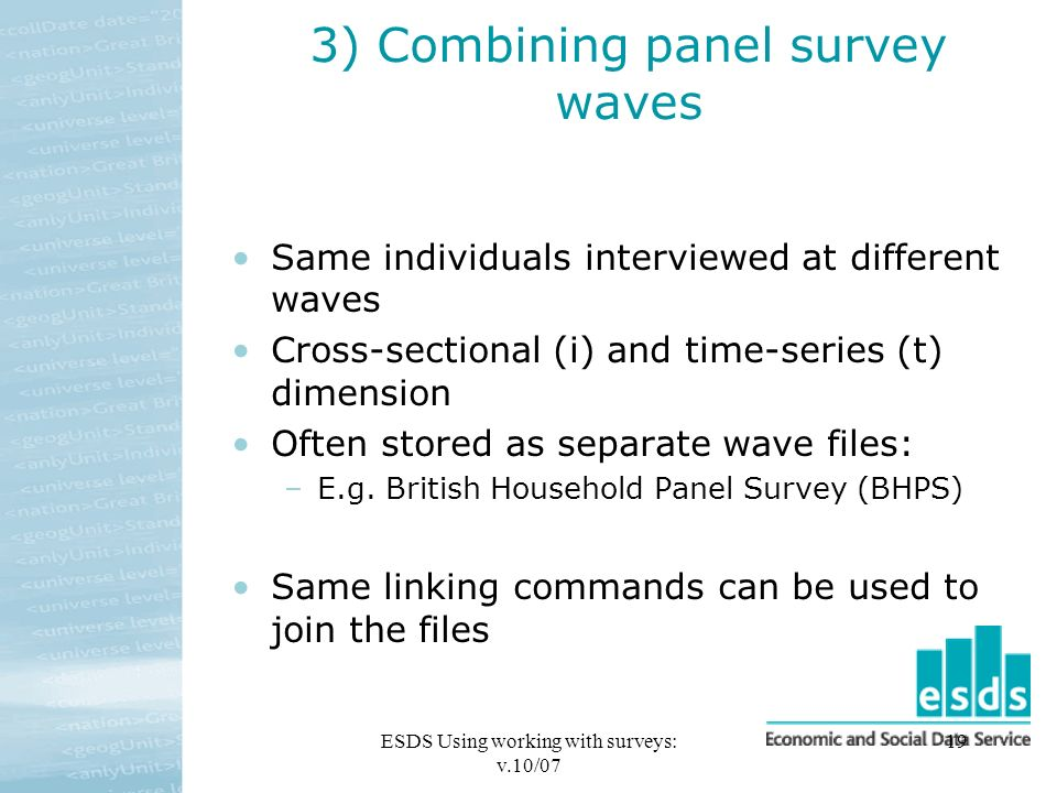 ESDS Using working with surveys: v.10/07 19 3) Combining panel survey waves Same individuals interviewed at different waves Cross-sectional (i) and time-series (t) dimension Often stored as separate wave files: –E.g.
