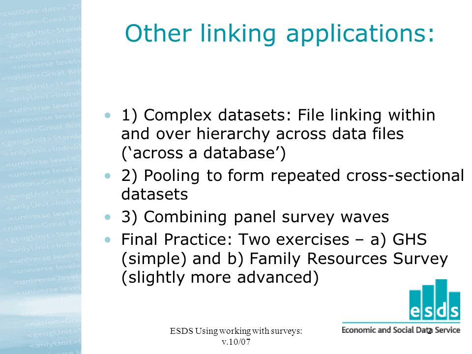 ESDS Using working with surveys: v.10/07 2 Other linking applications: 1) Complex datasets: File linking within and over hierarchy across data files (across a database) 2) Pooling to form repeated cross-sectional datasets 3) Combining panel survey waves Final Practice: Two exercises – a) GHS (simple) and b) Family Resources Survey (slightly more advanced)