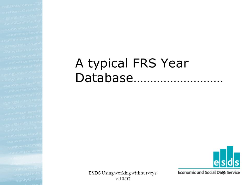 ESDS Using working with surveys: v.10/07 5 A typical FRS Year Database………………………