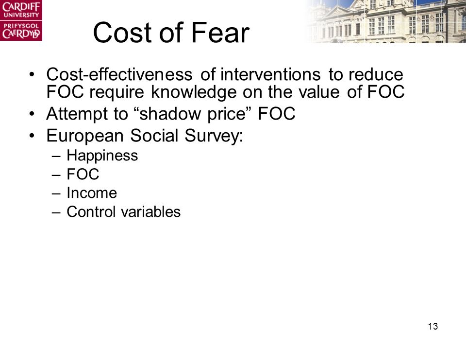 13 Cost of Fear Cost-effectiveness of interventions to reduce FOC require knowledge on the value of FOC Attempt to shadow price FOC European Social Survey: –Happiness –FOC –Income –Control variables