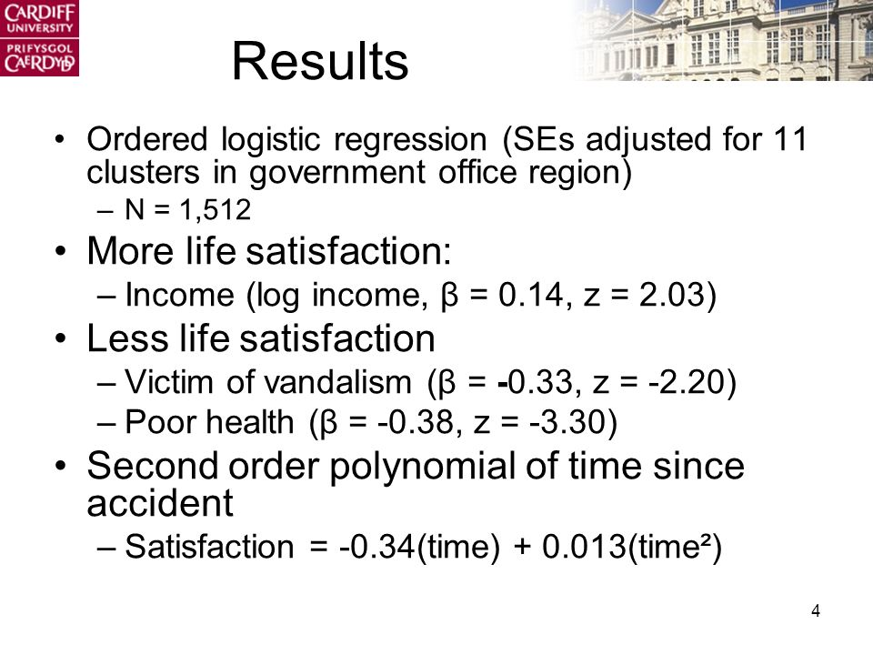 4 Results Ordered logistic regression (SEs adjusted for 11 clusters in government office region) –N = 1,512 More life satisfaction: –Income (log income, β = 0.14, z = 2.03) Less life satisfaction –Victim of vandalism (β = -0.33, z = -2.20) –Poor health (β = -0.38, z = -3.30) Second order polynomial of time since accident –Satisfaction = -0.34(time) + 0.013(time²)