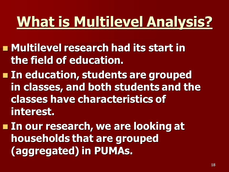 18 What is Multilevel Analysis. Multilevel research had its start in the field of education.