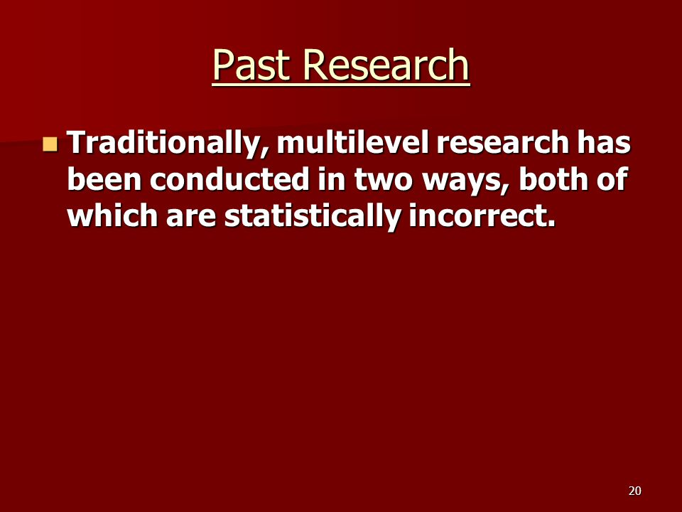 20 Past Research Traditionally, multilevel research has been conducted in two ways, both of which are statistically incorrect.
