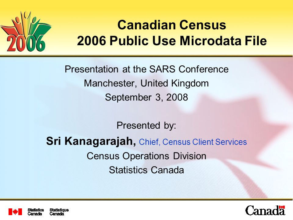 Canadian Census 2006 Public Use Microdata File Presentation at the SARS Conference Manchester, United Kingdom September 3, 2008 Presented by: Sri Kana