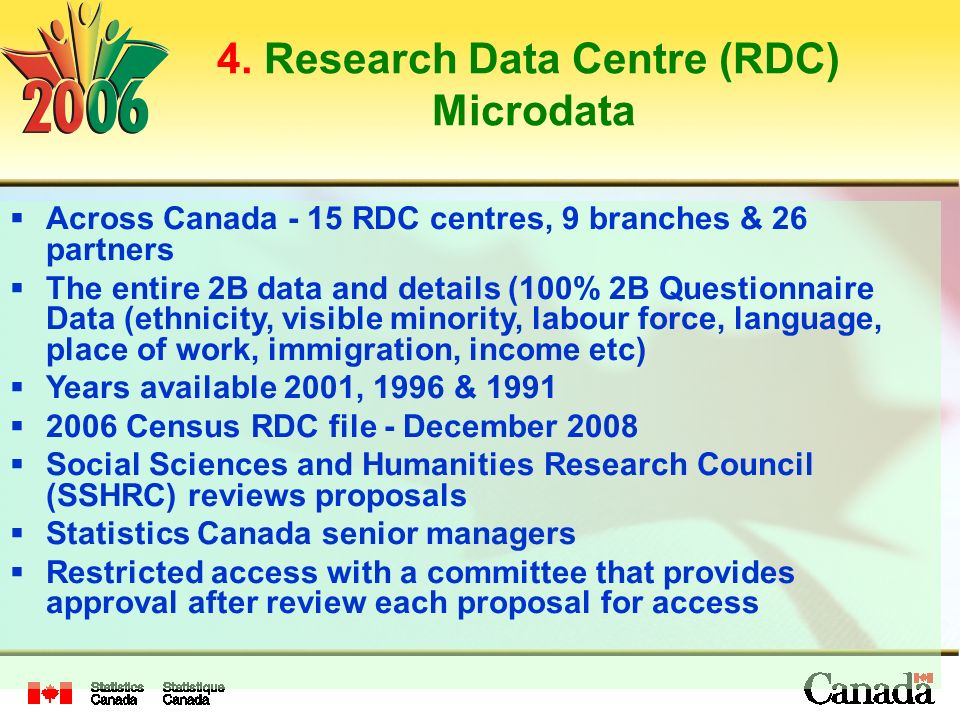 4. Research Data Centre (RDC) Microdata Across Canada - 15 RDC centres, 9 branches & 26 partners The entire 2B data and details (100% 2B Questionnaire