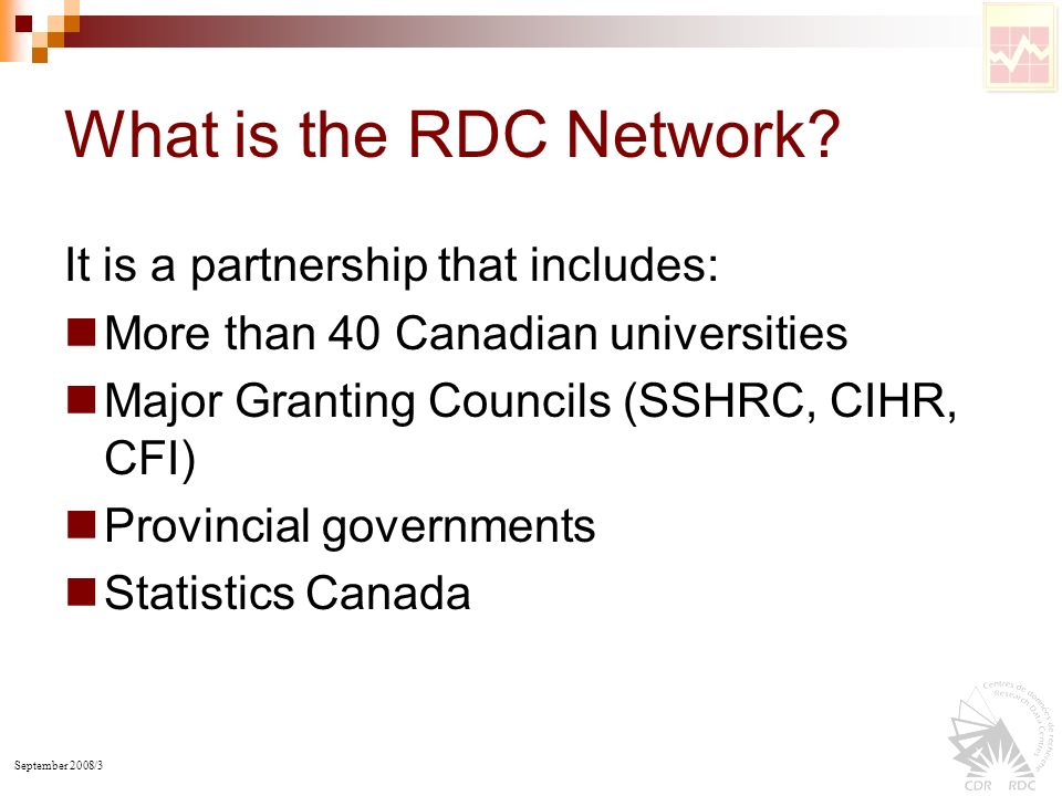 September 2008/3 What is the RDC Network? It is a partnership that includes: More than 40 Canadian universities Major Granting Councils (SSHRC, CIHR,