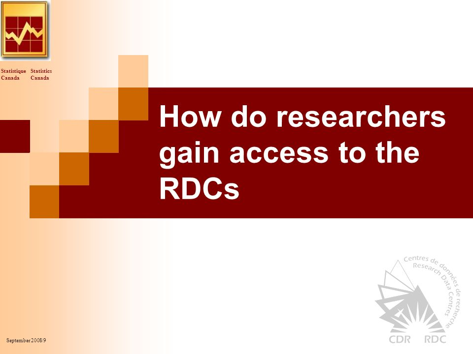 Statistics Canada Statistique Canada September 2008/9 How do researchers gain access to the RDCs