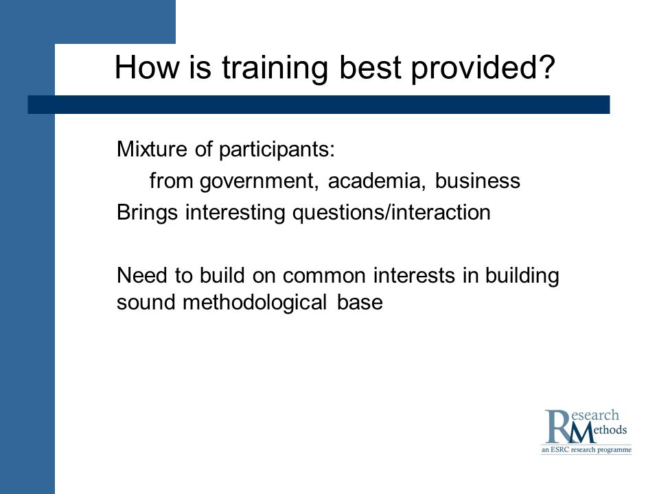 How is training best provided? Mixture of participants: from government, academia, business Brings interesting questions/interaction Need to build on