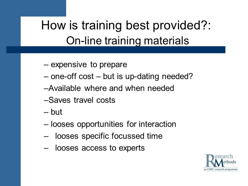 How is training best provided : On-line training materials – expensive to prepare – one-off cost – but is up-dating needed.