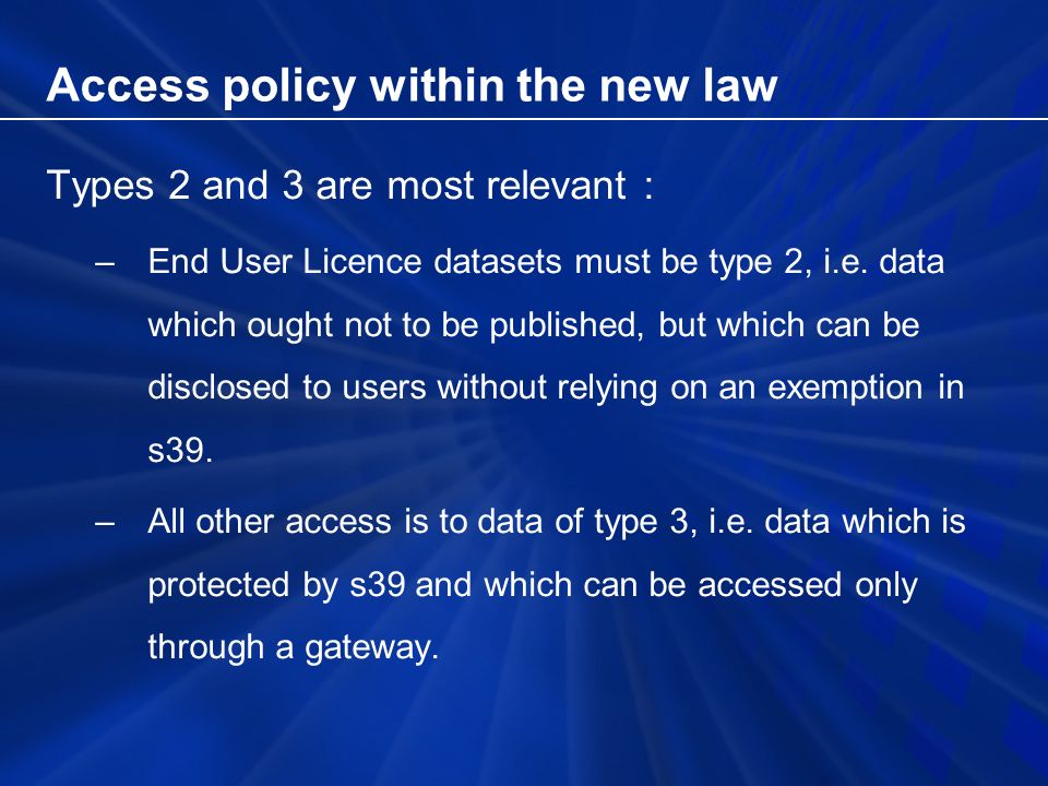 Access policy within the new law Types 2 and 3 are most relevant : –End User Licence datasets must be type 2, i.e.