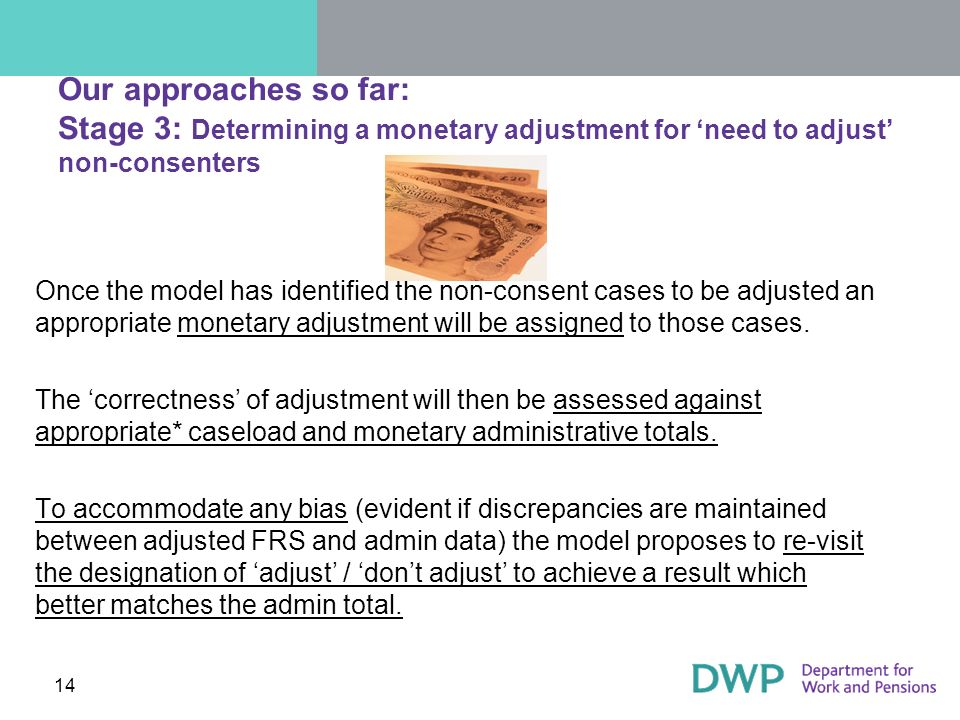 14 Our approaches so far: Stage 3: Determining a monetary adjustment for need to adjust non-consenters Once the model has identified the non-consent cases to be adjusted an appropriate monetary adjustment will be assigned to those cases.