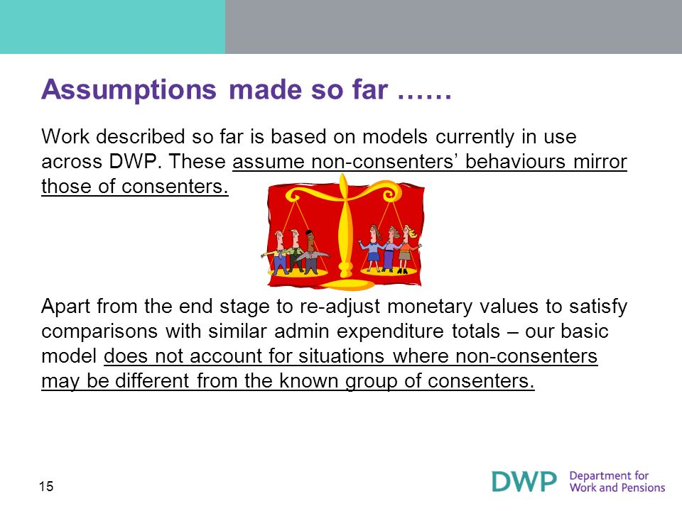 15 Assumptions made so far …… Work described so far is based on models currently in use across DWP.