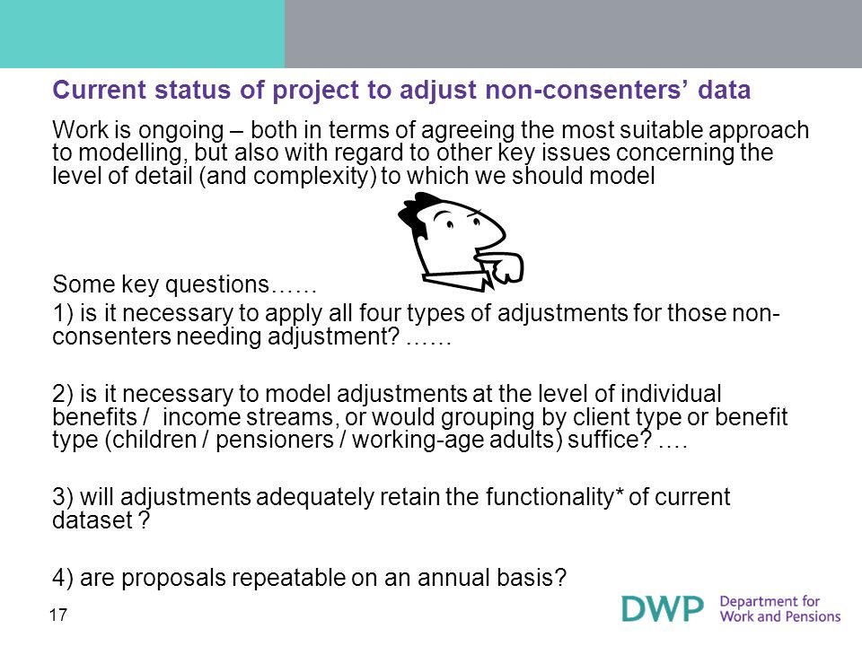 17 Current status of project to adjust non-consenters data Work is ongoing – both in terms of agreeing the most suitable approach to modelling, but also with regard to other key issues concerning the level of detail (and complexity) to which we should model Some key questions…… 1) is it necessary to apply all four types of adjustments for those non- consenters needing adjustment.