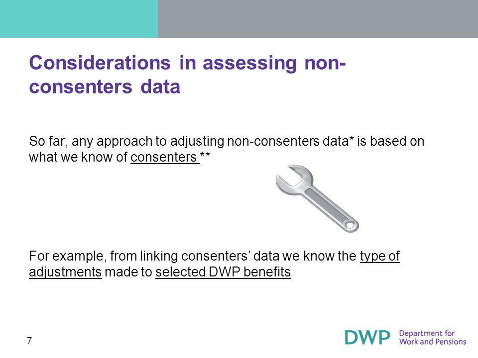 7 Considerations in assessing non- consenters data So far, any approach to adjusting non-consenters data* is based on what we know of consenters ** For example, from linking consenters data we know the type of adjustments made to selected DWP benefits