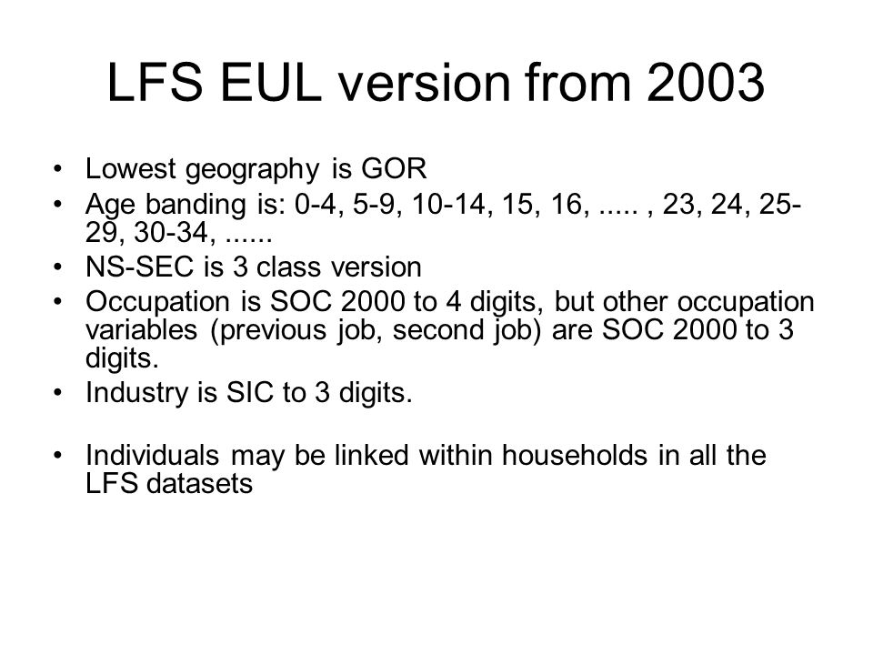 LFS EUL version from 2003 Lowest geography is GOR Age banding is: 0-4, 5-9, 10-14, 15, 16,....., 23, 24, , 30-34,......