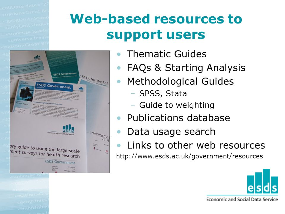 Web-based resources to support users Thematic Guides FAQs & Starting Analysis Methodological Guides –SPSS, Stata –Guide to weighting Publications database Data usage search Links to other web resources http://www.esds.ac.uk/government/resources