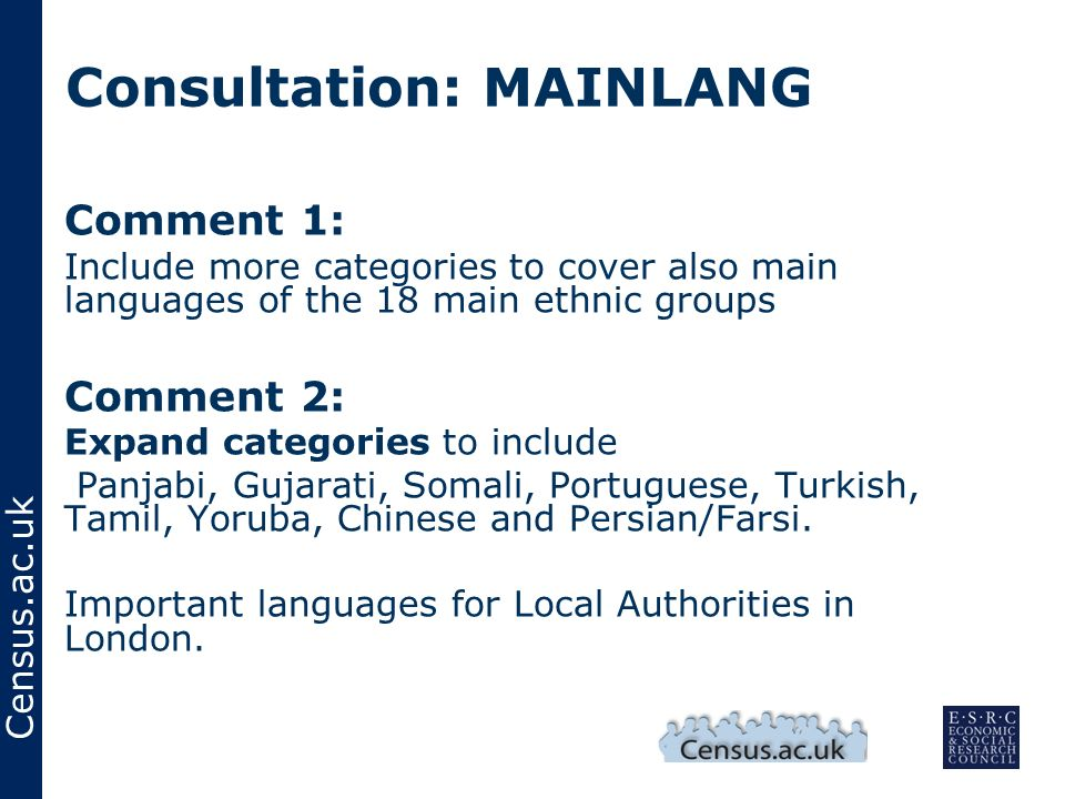 Census.ac.uk Consultation: MAINLANG Comment 1: Include more categories to cover also main languages of the 18 main ethnic groups Comment 2: Expand categories to include Panjabi, Gujarati, Somali, Portuguese, Turkish, Tamil, Yoruba, Chinese and Persian/Farsi.