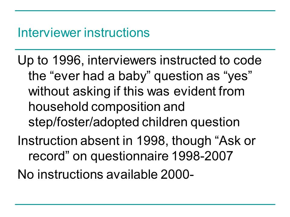 Interviewer instructions Up to 1996, interviewers instructed to code the ever had a baby question as yes without asking if this was evident from house