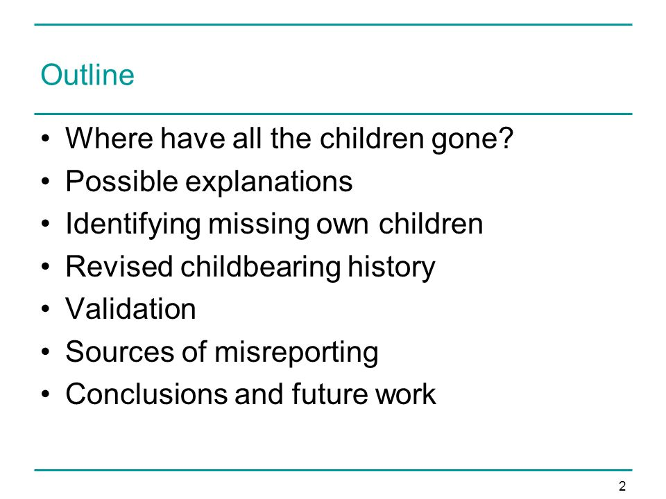 2 Outline Where have all the children gone? Possible explanations Identifying missing own children Revised childbearing history Validation Sources of