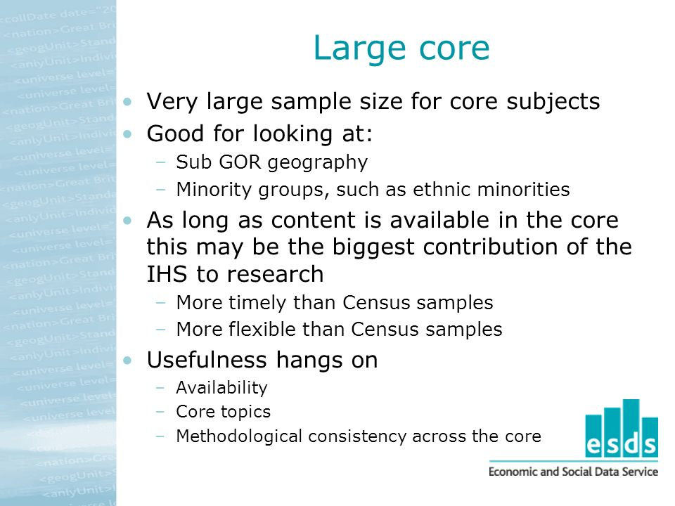 Large core Very large sample size for core subjects Good for looking at: –Sub GOR geography –Minority groups, such as ethnic minorities As long as content is available in the core this may be the biggest contribution of the IHS to research –More timely than Census samples –More flexible than Census samples Usefulness hangs on –Availability –Core topics –Methodological consistency across the core