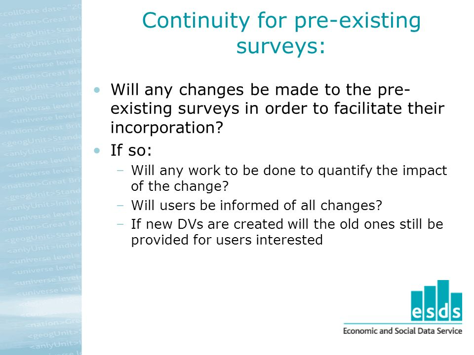 Continuity for pre-existing surveys: Will any changes be made to the pre- existing surveys in order to facilitate their incorporation.