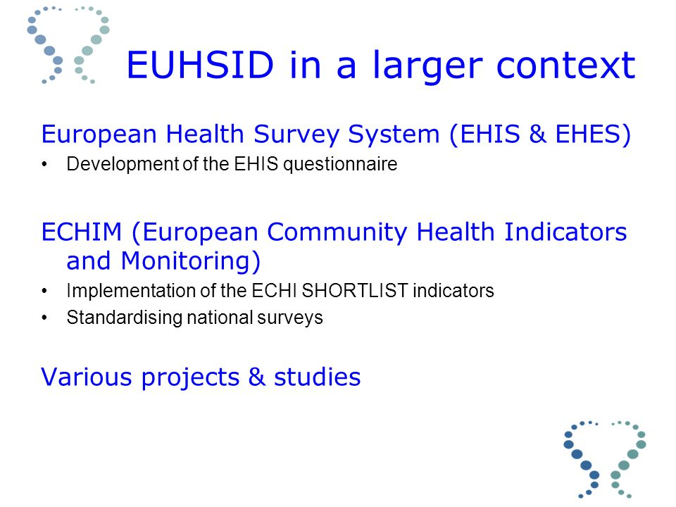EUHSID in a larger context European Health Survey System (EHIS & EHES) Development of the EHIS questionnaire ECHIM (European Community Health Indicators and Monitoring) Implementation of the ECHI SHORTLIST indicators Standardising national surveys Various projects & studies
